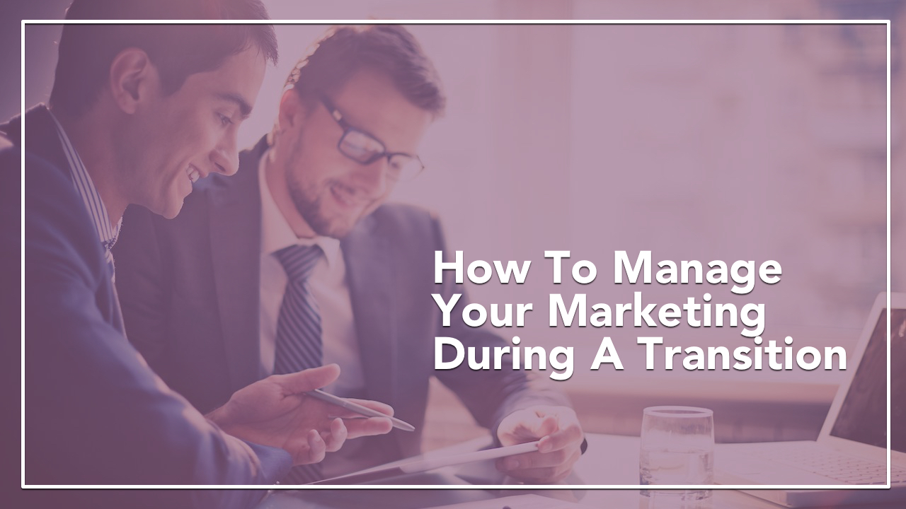 How to Manage Your Marketing During a Transition